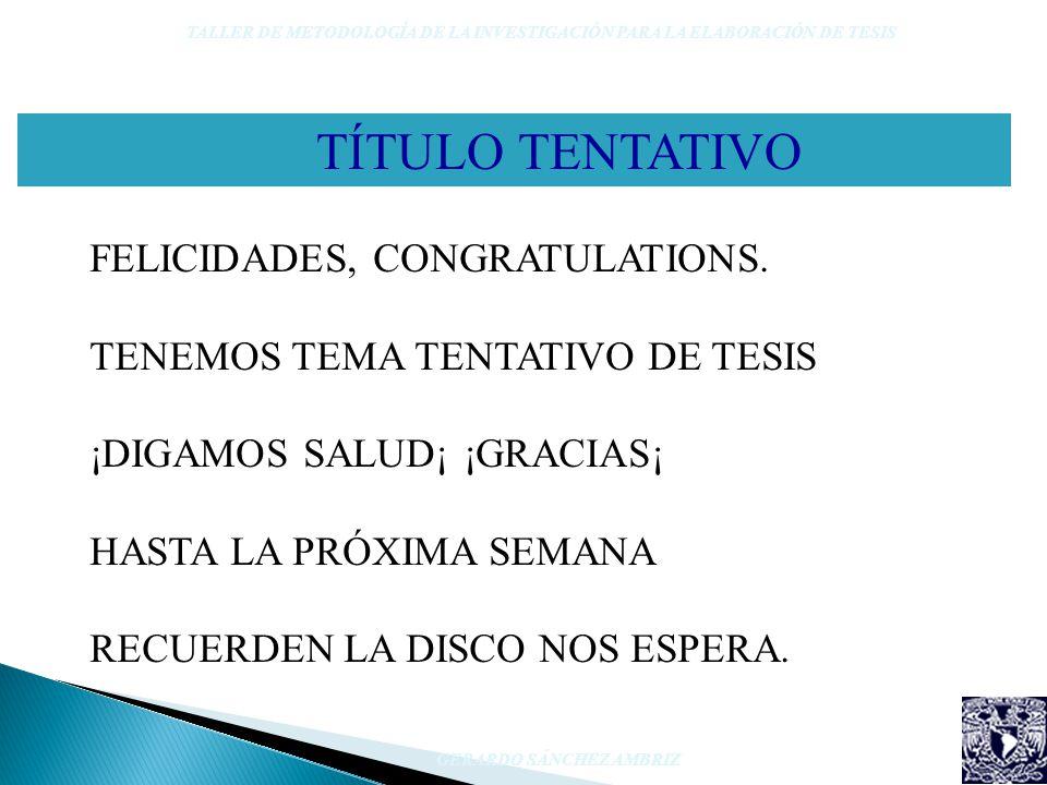 TÍTULO TENTATIVO TALLER DE METODOLOGÍA DE LA INVESTIGACIÓN PARA LA ELABORACIÓN DE TESIS GERARDO SÁNCHEZ AMBRIZ FELICIDADES, CONGRATULATIONS. TENEMOS T