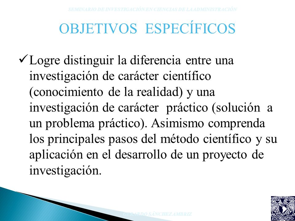 OBJETIVOS ESPECÍFICOS Logre distinguir la diferencia entre una investigación de carácter científico (conocimiento de la realidad) y una investigación