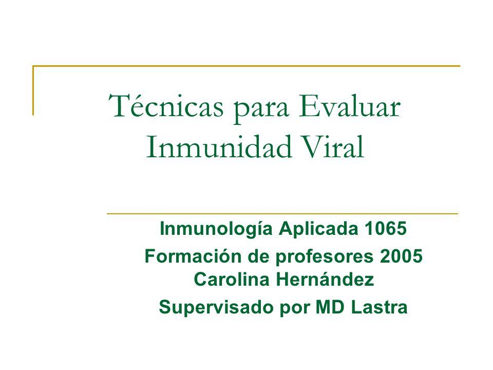 Técnicas para Evaluar Inmunidad Viral Inmunología Aplicada 1065 Formación de profesores 2005 Carolina Hernández Supervisado por MD Lastra