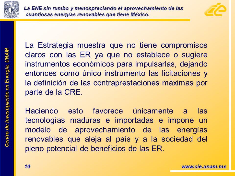 Centro de Investigación en Energía, UNAM Centro de Investigación en Energía, UNAM 10 www.cie.unam.mx La Estrategia muestra que no tiene compromisos claros con las ER ya que no establece o sugiere instrumentos económicos para impulsarlas, dejando entonces como único instrumento las licitaciones y la definición de las contraprestaciones máximas por parte de la CRE.