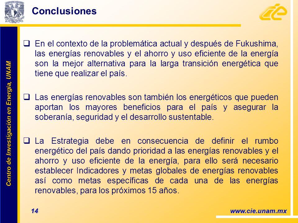 Centro de Investigación en Energía, UNAM Centro de Investigación en Energía, UNAM 14 www.cie.unam.mx Conclusiones En el contexto de la problemática actual y después de Fukushima, las energías renovables y el ahorro y uso eficiente de la energía son la mejor alternativa para la larga transición energética que tiene que realizar el país.
