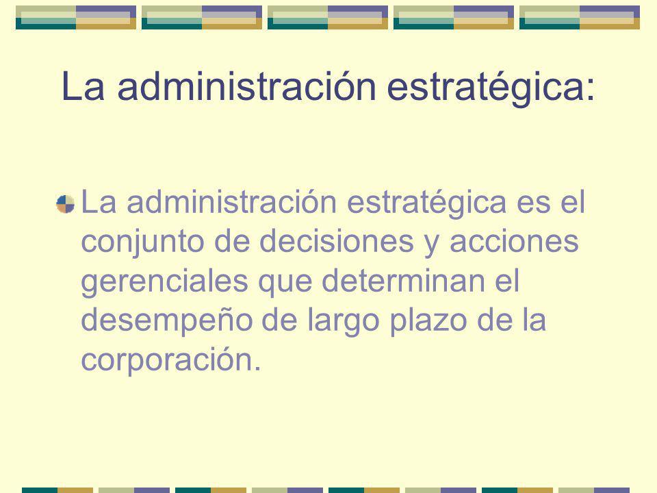 La administración estratégica: La administración estratégica es el conjunto de decisiones y acciones gerenciales que determinan el desempeño de largo
