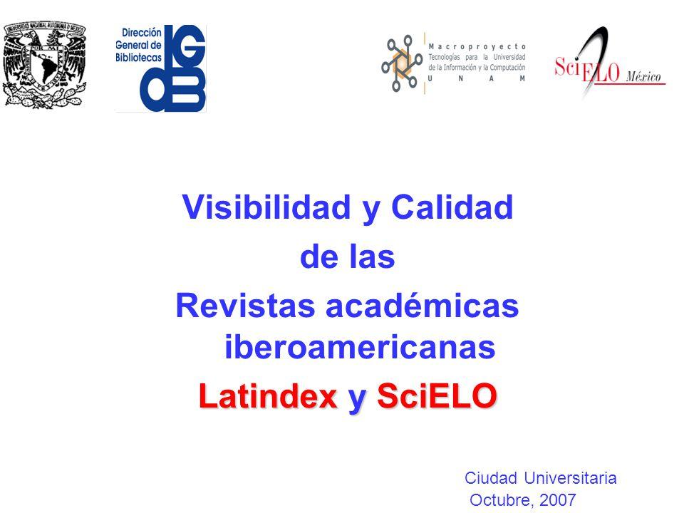 Visibilidad y Calidad de las Revistas académicas iberoamericanas Latindex y SciELO Ciudad Universitaria Octubre, 2007