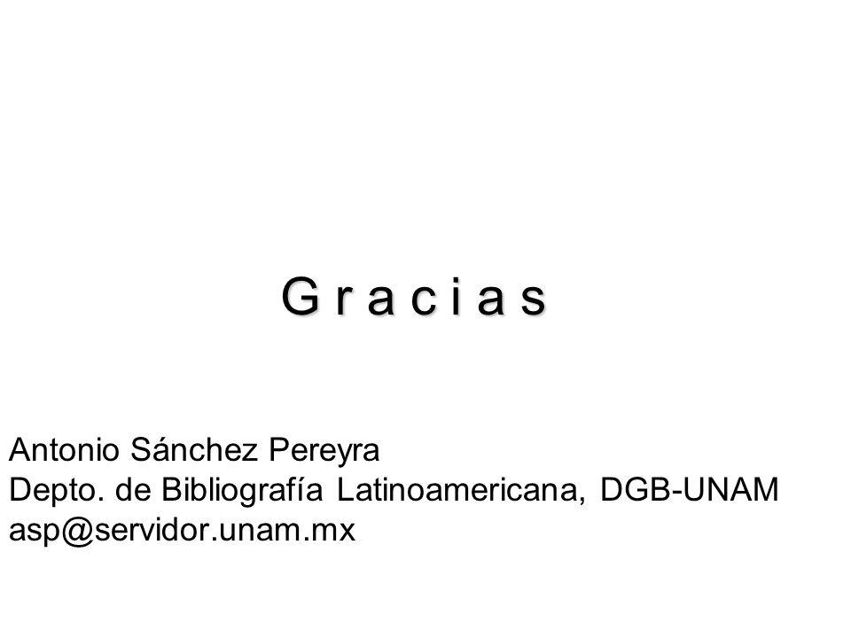 G r a c i a s Antonio Sánchez Pereyra Depto. de Bibliografía Latinoamericana, DGB-UNAM asp@servidor.unam.mx