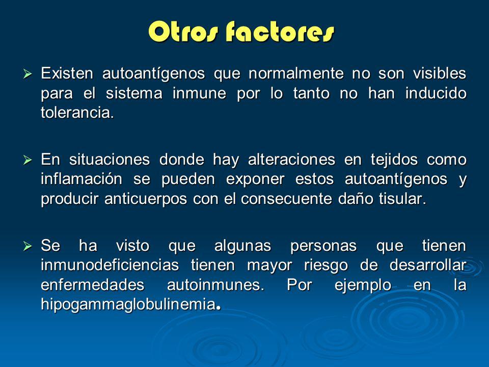 Otros factores Existen autoantígenos que normalmente no son visibles para el sistema inmune por lo tanto no han inducido tolerancia. Existen autoantíg