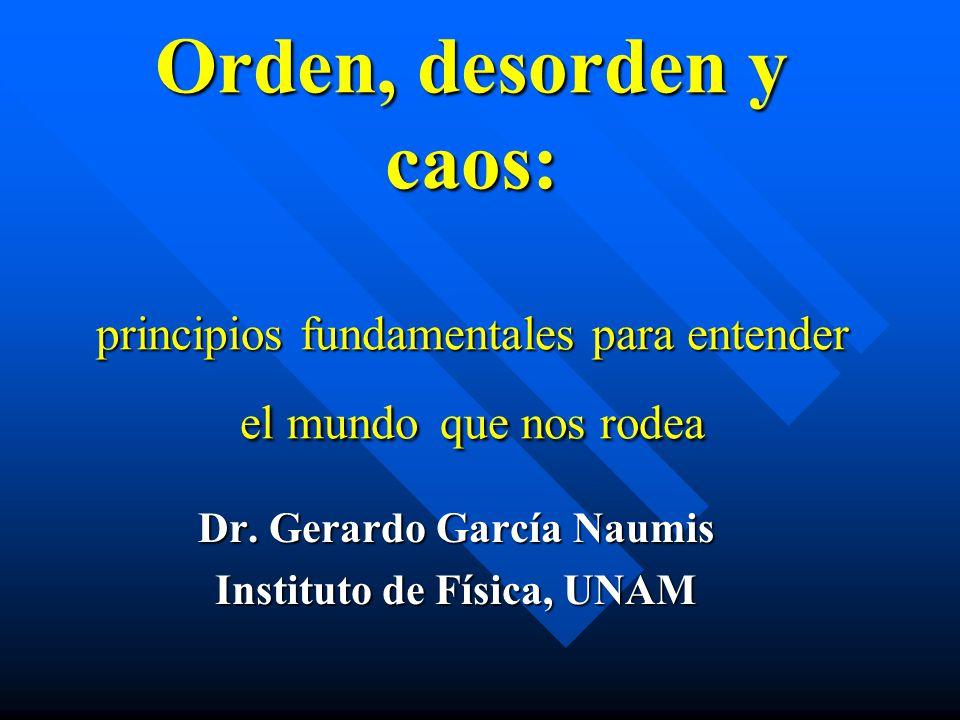 Orden, desorden y caos: principios fundamentales para entender el mundo que nos rodea Dr. Gerardo García Naumis Instituto de Física, UNAM