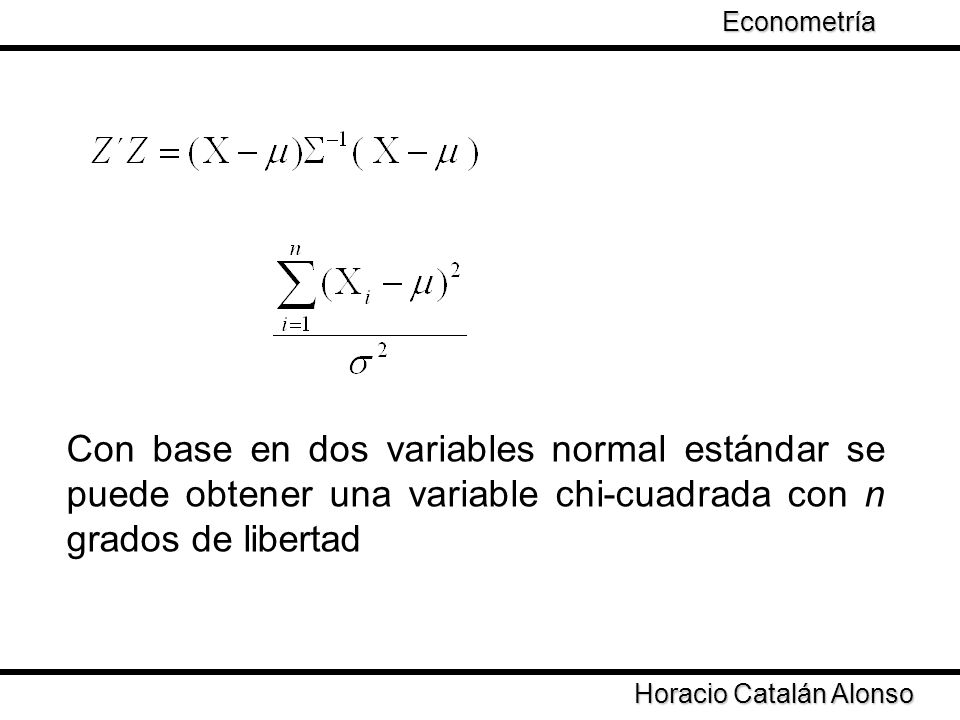 Taller de Econometría Horacio Catalán Alonso Econometría Con base en dos variables normal estándar se puede obtener una variable chi-cuadrada con n gr