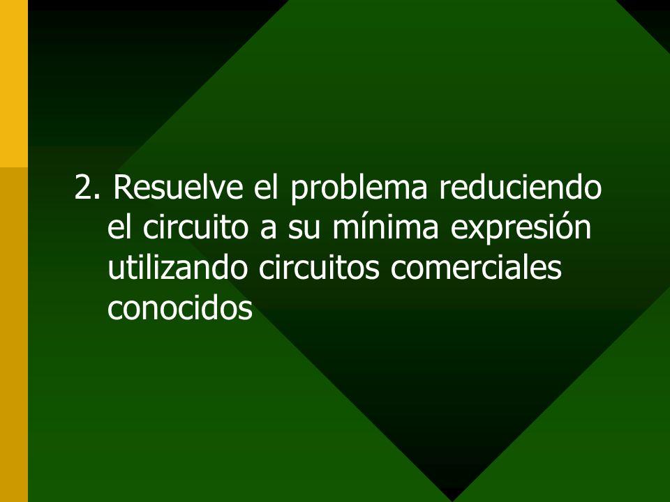 2. Resuelve el problema reduciendo el circuito a su mínima expresión utilizando circuitos comerciales conocidos