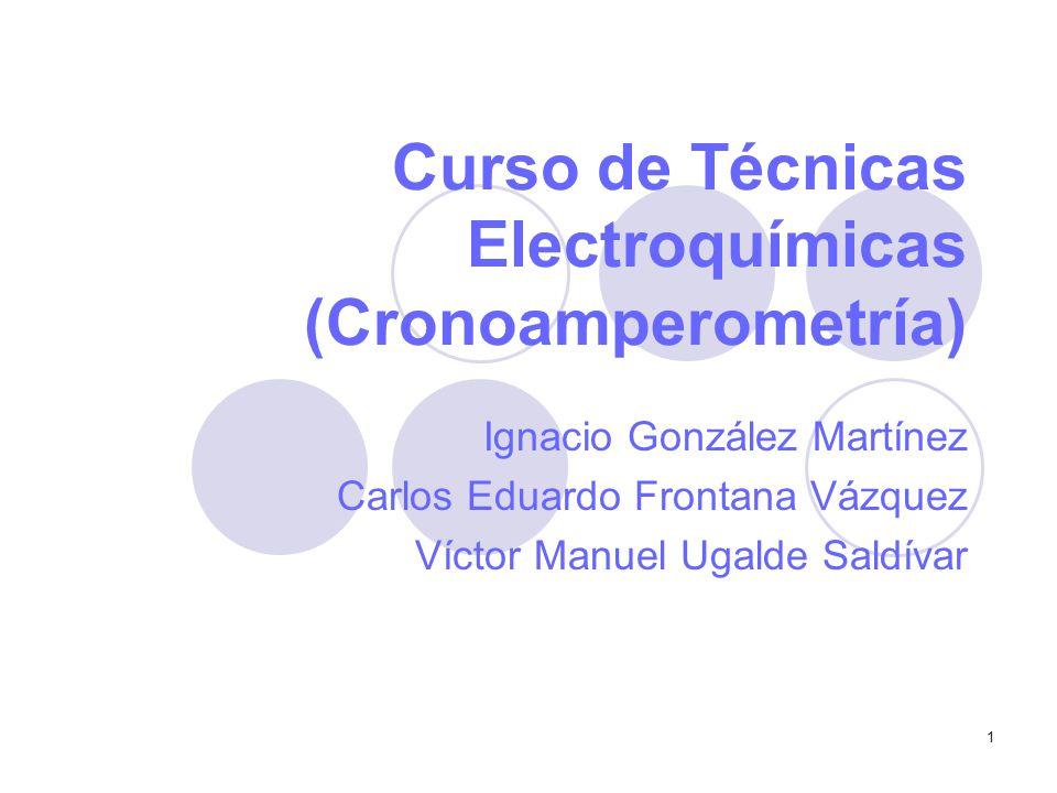 1 Curso de Técnicas Electroquímicas (Cronoamperometría) Ignacio González Martínez Carlos Eduardo Frontana Vázquez Víctor Manuel Ugalde Saldívar