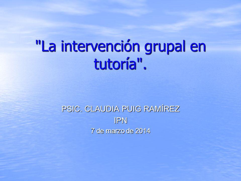 La intervención grupal en tutoría . PSIC. CLAUDIA PUIG RAMÍREZ IPN 7 de marzo de 2014