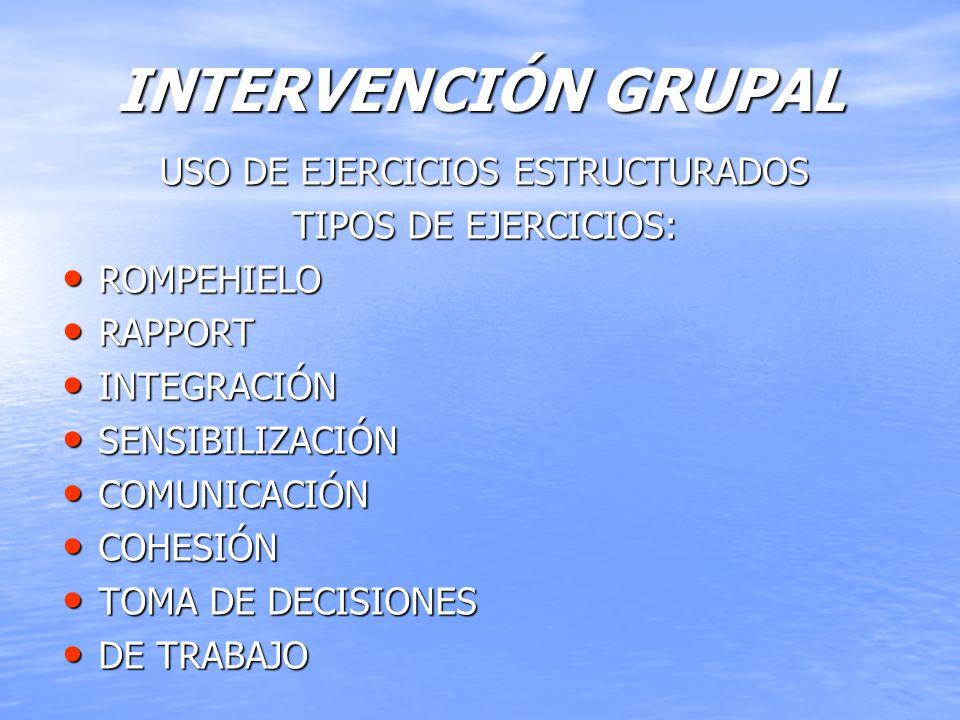 INTERVENCIÓN GRUPAL USO DE EJERCICIOS ESTRUCTURADOS TIPOS DE EJERCICIOS: ROMPEHIELO ROMPEHIELO RAPPORT RAPPORT INTEGRACIÓN INTEGRACIÓN SENSIBILIZACIÓN