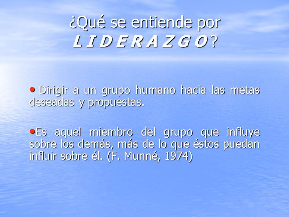 ¿Qué se entiende por L I D E R A Z G O ? Dirigir a un grupo humano hacia las metas deseadas y propuestas. Dirigir a un grupo humano hacia las metas de