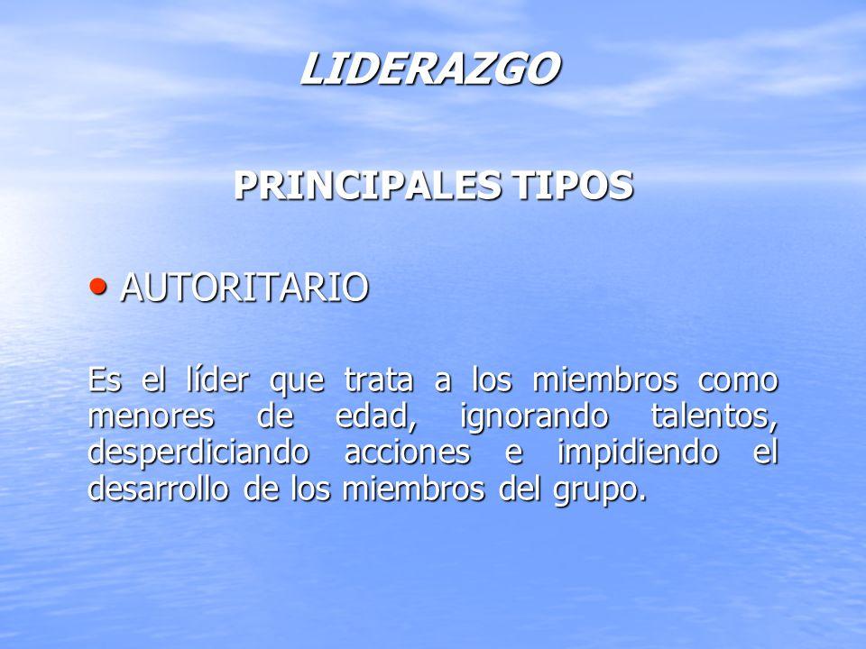 LIDERAZGO PRINCIPALES TIPOS AUTORITARIO AUTORITARIO Es el líder que trata a los miembros como menores de edad, ignorando talentos, desperdiciando acci