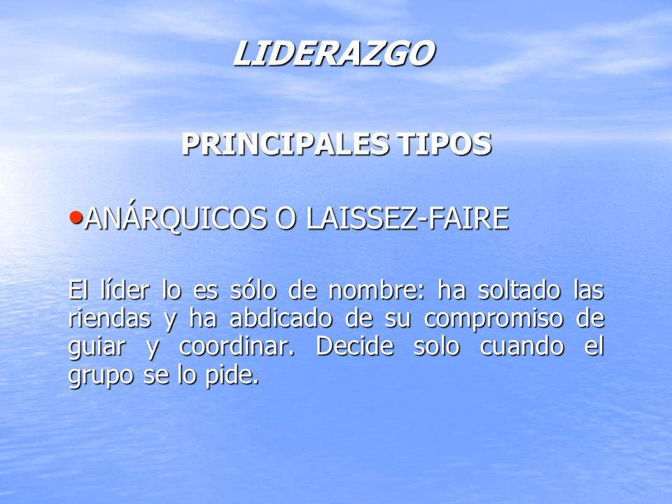 LIDERAZGO PRINCIPALES TIPOS ANÁRQUICOS O LAISSEZ-FAIRE ANÁRQUICOS O LAISSEZ-FAIRE El líder lo es sólo de nombre: ha soltado las riendas y ha abdicado