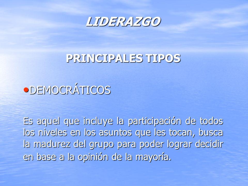 LIDERAZGO PRINCIPALES TIPOS DEMOCRÁTICOS DEMOCRÁTICOS Es aquel que incluye la participación de todos los niveles en los asuntos que les tocan, busca l