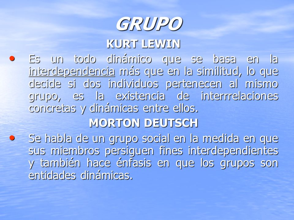 GRUPO KURT LEWIN Es un todo dinámico que se basa en la interdependencia más que en la similitud, lo que decide si dos individuos pertenecen al mismo g