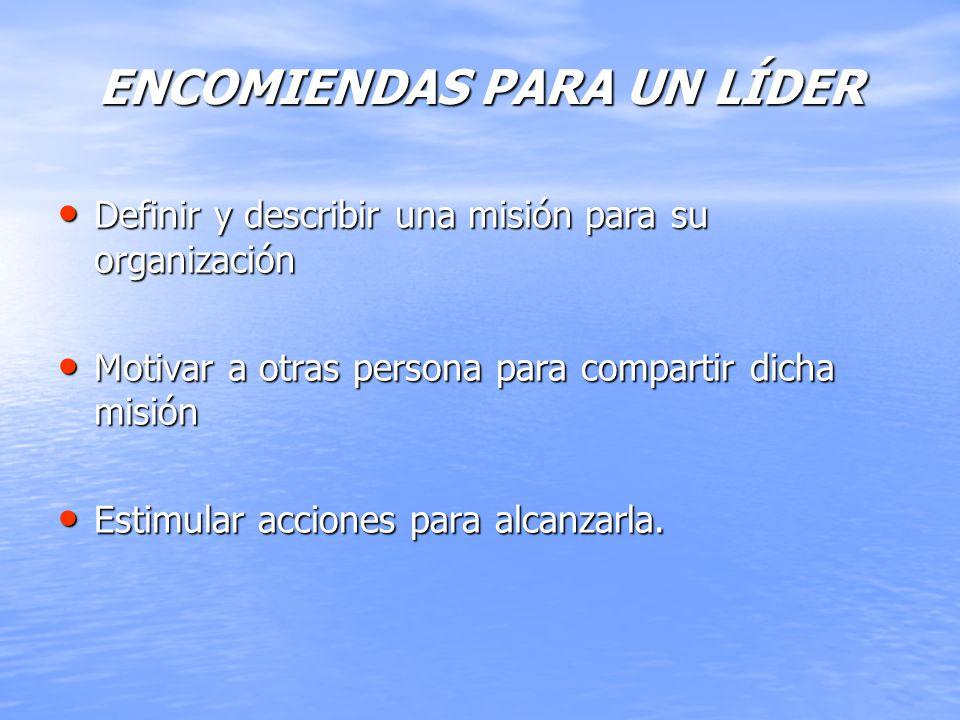 ENCOMIENDAS PARA UN LÍDER Definir y describir una misión para su organización Motivar a otras persona para compartir dicha misión Estimular acciones p
