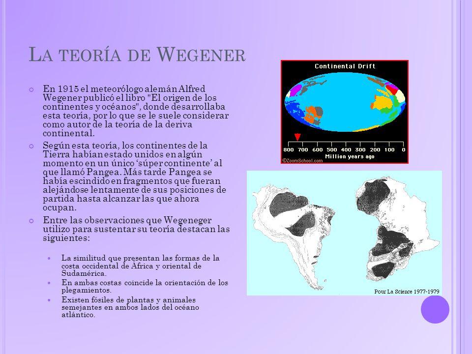 L A TEORÍA DE W EGENER En 1915 el meteorólogo alemán Alfred Wegener publicó el libro El origen de los continentes y océanos , donde desarrollaba esta teoría, por lo que se le suele considerar como autor de la teoría de la deriva continental.