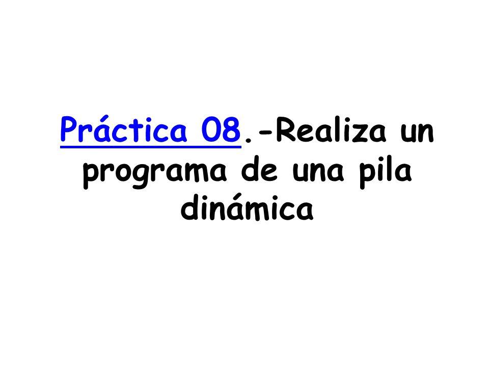 Práctica 08Práctica 08.-Realiza un programa de una pila dinámica
