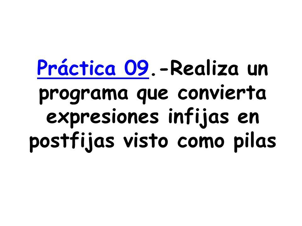 Práctica 09Práctica 09.-Realiza un programa que convierta expresiones infijas en postfijas visto como pilas