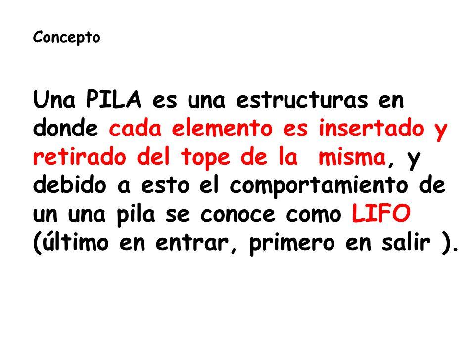 Concepto Una PILA es una estructuras en donde cada elemento es insertado y retirado del tope de la misma, y debido a esto el comportamiento de un una pila se conoce como LIFO (último en entrar, primero en salir ).