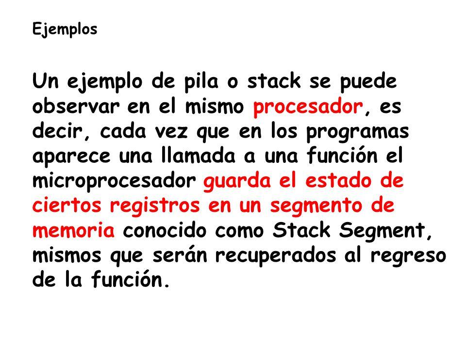 Ejemplos Un ejemplo de pila o stack se puede observar en el mismo procesador, es decir, cada vez que en los programas aparece una llamada a una función el microprocesador guarda el estado de ciertos registros en un segmento de memoria conocido como Stack Segment, mismos que serán recuperados al regreso de la función.