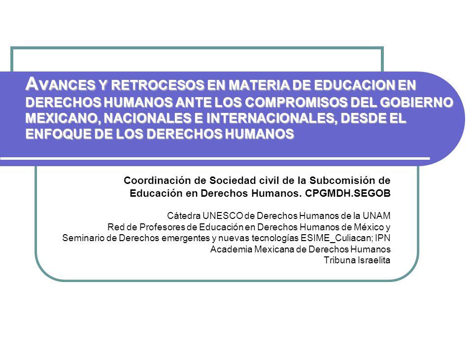 Av ANCES Y RETROCESOS EN MATERIA DE EDUCACION EN DERECHOS HUMANOS ANTE LOS COMPROMISOS DEL GOBIERNO MEXICANO, NACIONALES E INTERNACIONALES, DESDE EL ENFOQUE DE LOS DERECHOS HUMANOS Coordinación de Sociedad civil de la Subcomisión de Educación en Derechos Humanos.