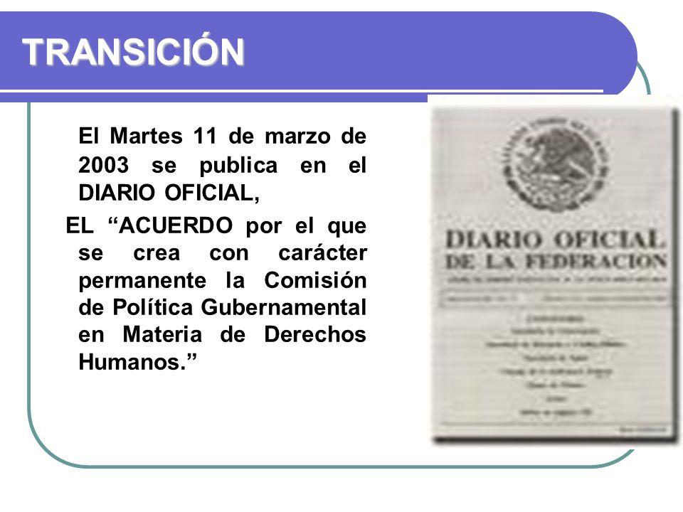 TRANSICIÓN El Martes 11 de marzo de 2003 se publica en el DIARIO OFICIAL, EL ACUERDO por el que se crea con carácter permanente la Comisión de Política Gubernamental en Materia de Derechos Humanos.