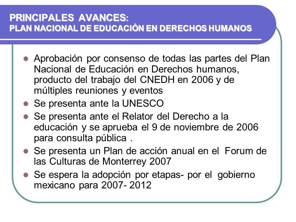 PRINCIPALES AVANCES : PLAN NACIONAL DE EDUCACIÓN EN DERECHOS HUMANOS Aprobación por consenso de todas las partes del Plan Nacional de Educación en Derechos humanos, producto del trabajo del CNEDH en 2006 y de múltiples reuniones y eventos Se presenta ante la UNESCO Se presenta ante el Relator del Derecho a la educación y se aprueba el 9 de noviembre de 2006 para consulta pública.