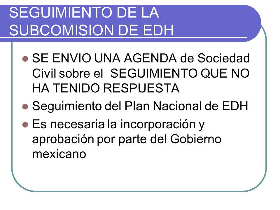 SEGUIMIENTO DE LA SUBCOMISION DE EDH SE ENVIO UNA AGENDA de Sociedad Civil sobre el SEGUIMIENTO QUE NO HA TENIDO RESPUESTA Seguimiento del Plan Nacional de EDH Es necesaria la incorporación y aprobación por parte del Gobierno mexicano