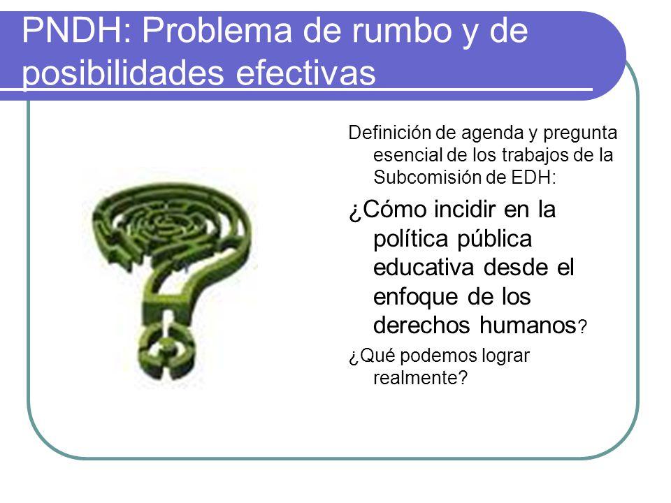 PNDH: Problema de rumbo y de posibilidades efectivas Definición de agenda y pregunta esencial de los trabajos de la Subcomisión de EDH: ¿Cómo incidir en la política pública educativa desde el enfoque de los derechos humanos .