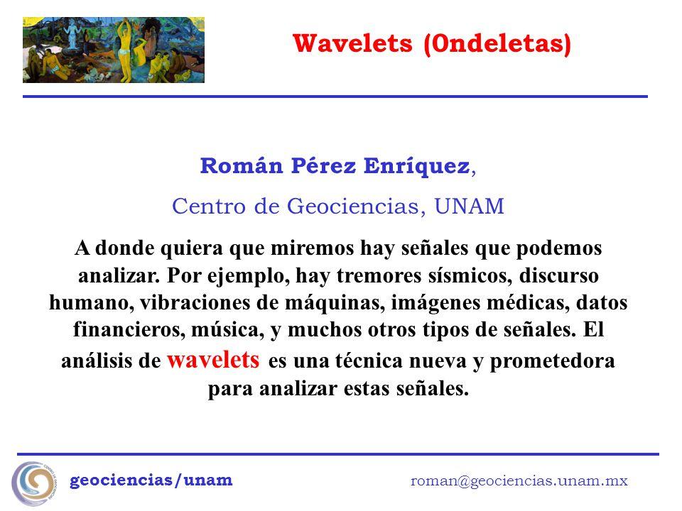 Wavelets (0ndeletas) geociencias/unam roman@geociencias.unam.mx Román Pérez Enríquez, Centro de Geociencias, UNAM A donde quiera que miremos hay señal