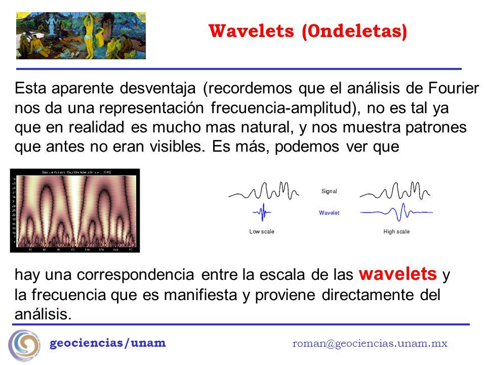 Wavelets (0ndeletas) geociencias/unam roman@geociencias.unam.mx Esta aparente desventaja (recordemos que el análisis de Fourier nos da una representac