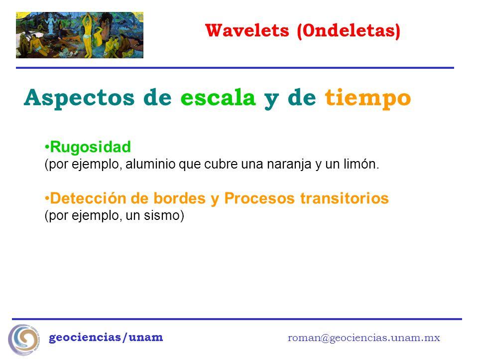 Wavelets (0ndeletas) geociencias/unam roman@geociencias.unam.mx Aspectos de escala y de tiempo Rugosidad (por ejemplo, aluminio que cubre una naranja