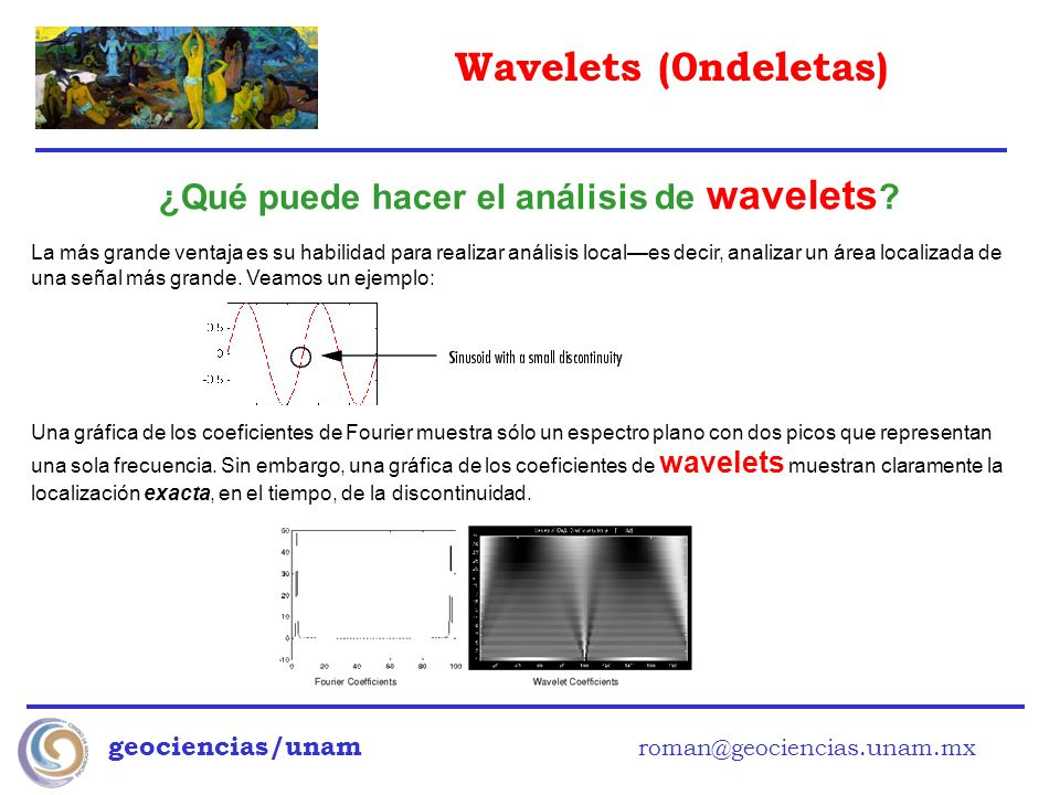 Wavelets (0ndeletas) geociencias/unam roman@geociencias.unam.mx ¿Qué puede hacer el análisis de wavelets ? La más grande ventaja es su habilidad para