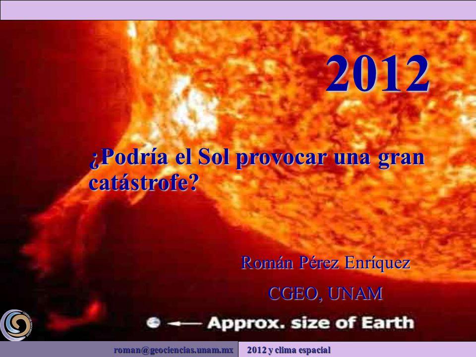 roman@geociencias.unam.mx 2012 y clima espacial Román Pérez Enríquez CGEO, UNAM 2012 ¿Podría el Sol provocar una gran catástrofe