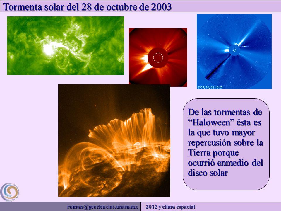 roman@geociencias.unam.mx 2012 y clima espacial Tormenta solar del 28 de octubre de 2003 De las tormentas de Haloween ésta es la que tuvo mayor repercusión sobre la Tierra porque ocurrió enmedio del disco solar