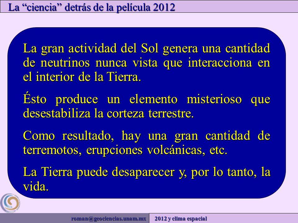 roman@geociencias.unam.mx 2012 y clima espacial La ciencia detrás de la película 2012 La gran actividad del Sol genera una cantidad de neutrinos nunca vista que interacciona en el interior de la Tierra.