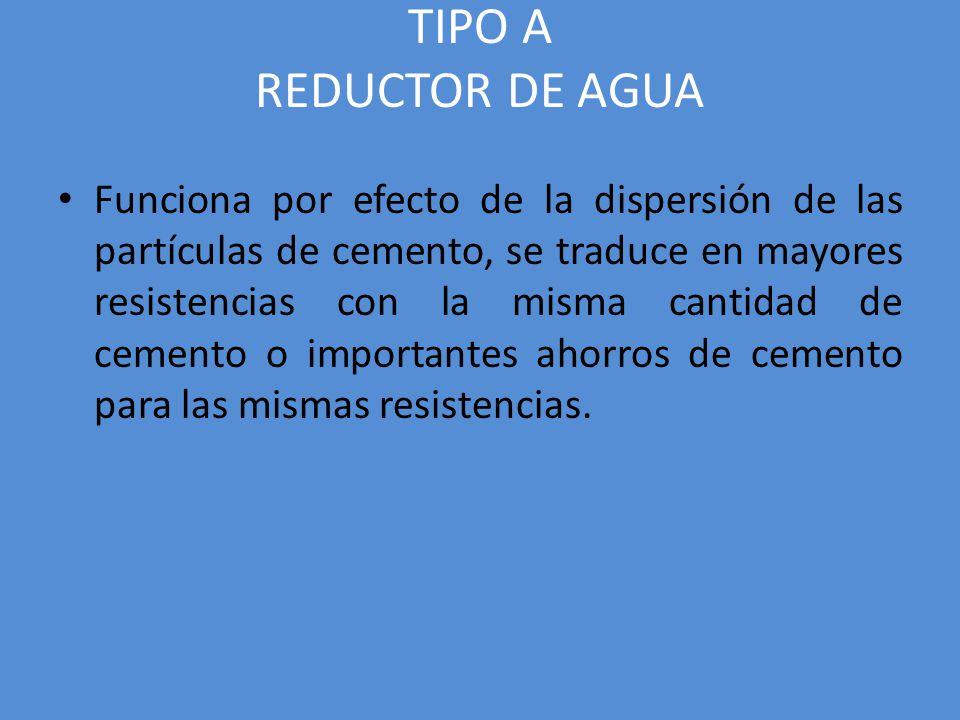 TIPO A REDUCTOR DE AGUA Funciona por efecto de la dispersión de las partículas de cemento, se traduce en mayores resistencias con la misma cantidad de cemento o importantes ahorros de cemento para las mismas resistencias.
