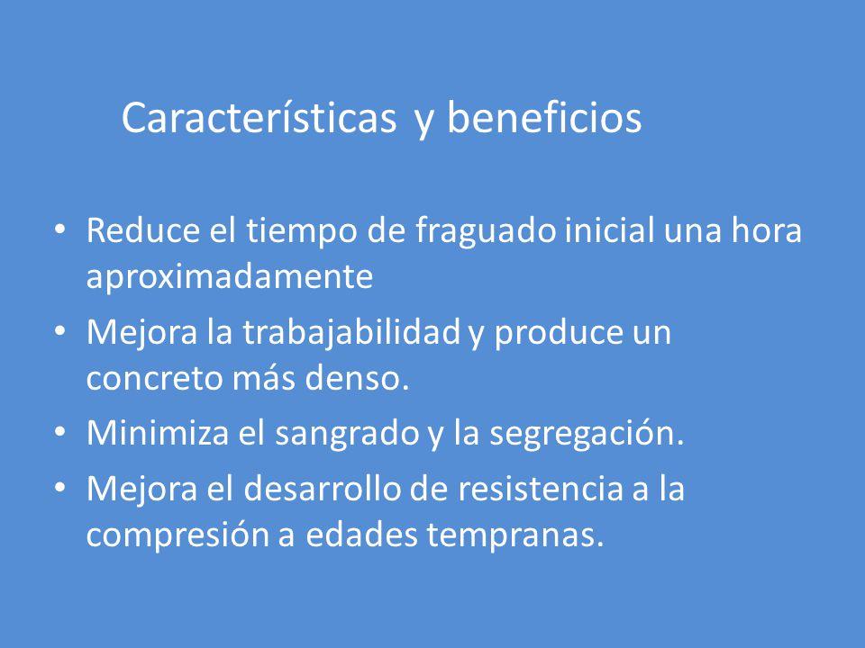 Características y beneficios Reduce el tiempo de fraguado inicial una hora aproximadamente Mejora la trabajabilidad y produce un concreto más denso.