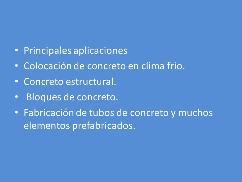 Principales aplicaciones Colocación de concreto en clima frío. Concreto estructural. Bloques de concreto. Fabricación de tubos de concreto y muchos el