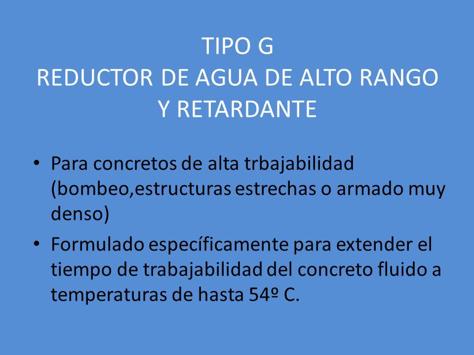 TIPO G REDUCTOR DE AGUA DE ALTO RANGO Y RETARDANTE Para concretos de alta trbajabilidad (bombeo,estructuras estrechas o armado muy denso) Formulado específicamente para extender el tiempo de trabajabilidad del concreto fluido a temperaturas de hasta 54º C.