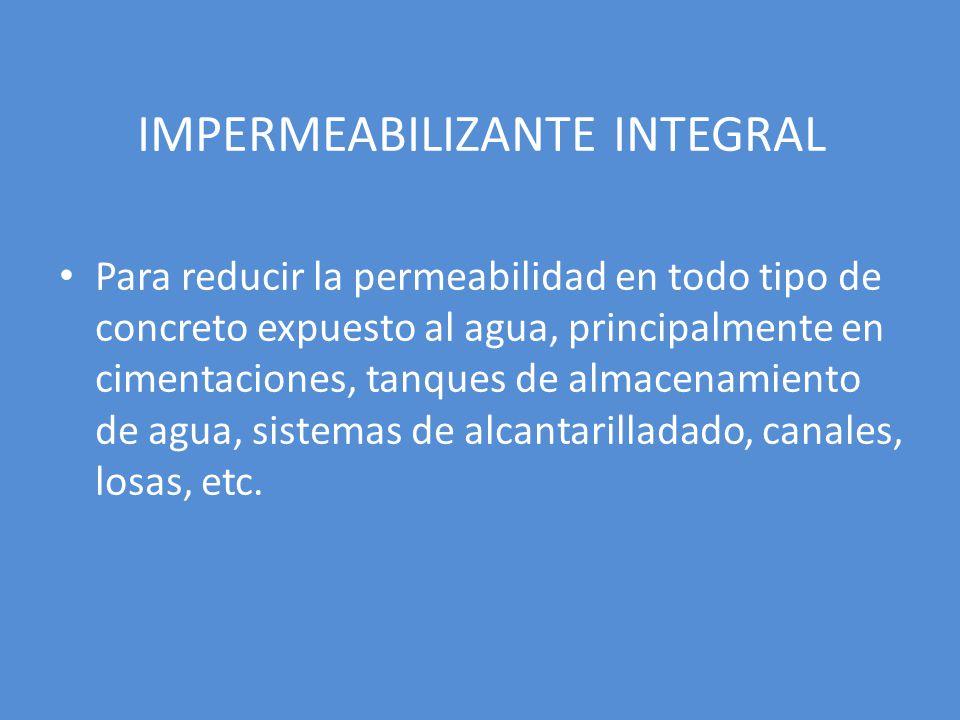 IMPERMEABILIZANTE INTEGRAL Para reducir la permeabilidad en todo tipo de concreto expuesto al agua, principalmente en cimentaciones, tanques de almacenamiento de agua, sistemas de alcantarilladado, canales, losas, etc.