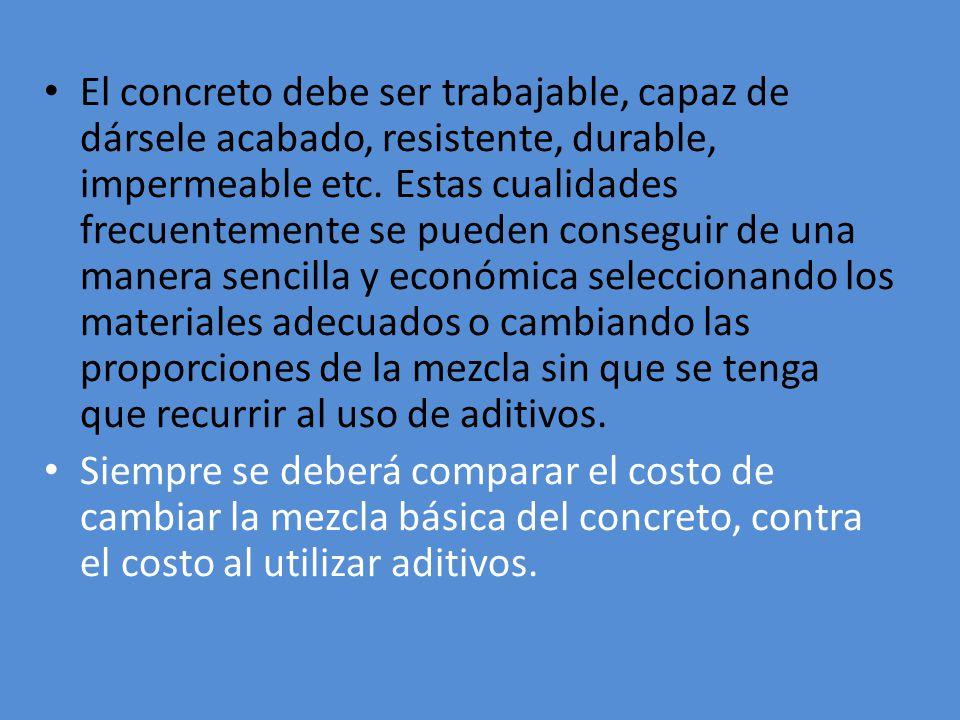 El concreto debe ser trabajable, capaz de dársele acabado, resistente, durable, impermeable etc. Estas cualidades frecuentemente se pueden conseguir d