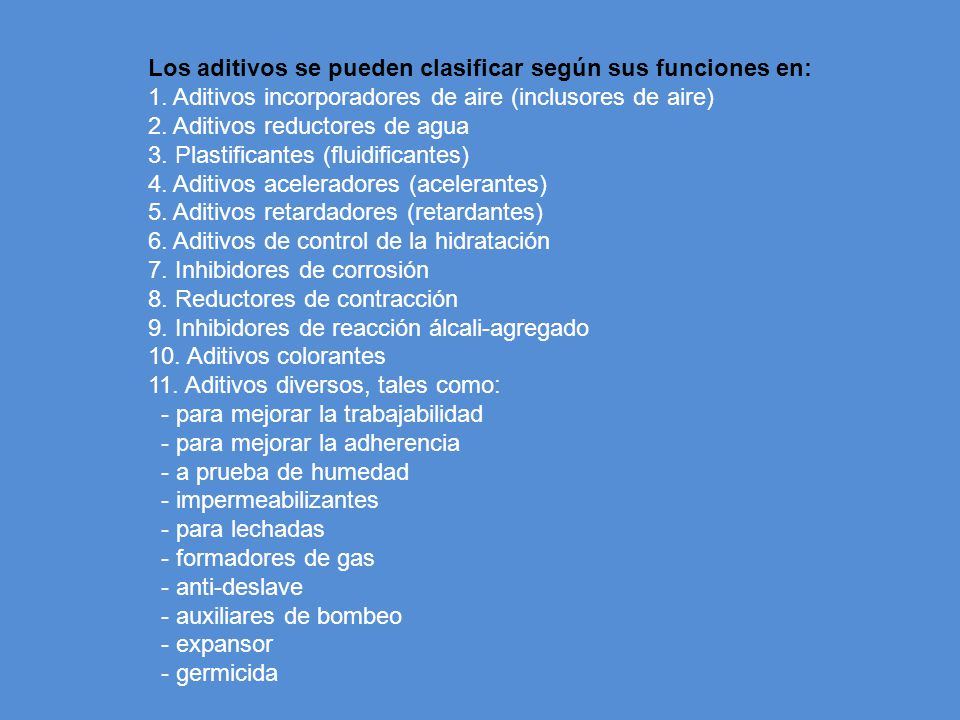 Los aditivos se pueden clasificar según sus funciones en: 1. Aditivos incorporadores de aire (inclusores de aire) 2. Aditivos reductores de agua 3. Pl