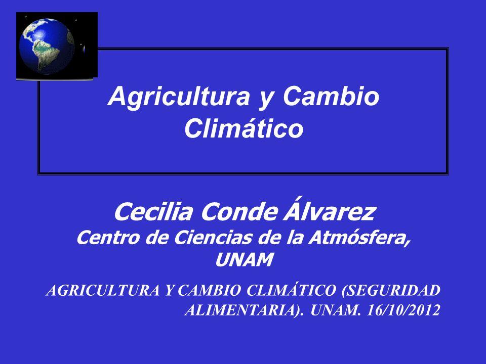 Agricultura y Cambio Climático Cecilia Conde Álvarez Centro de Ciencias de la Atmósfera, UNAM AGRICULTURA Y CAMBIO CLIMÁTICO (SEGURIDAD ALIMENTARIA).