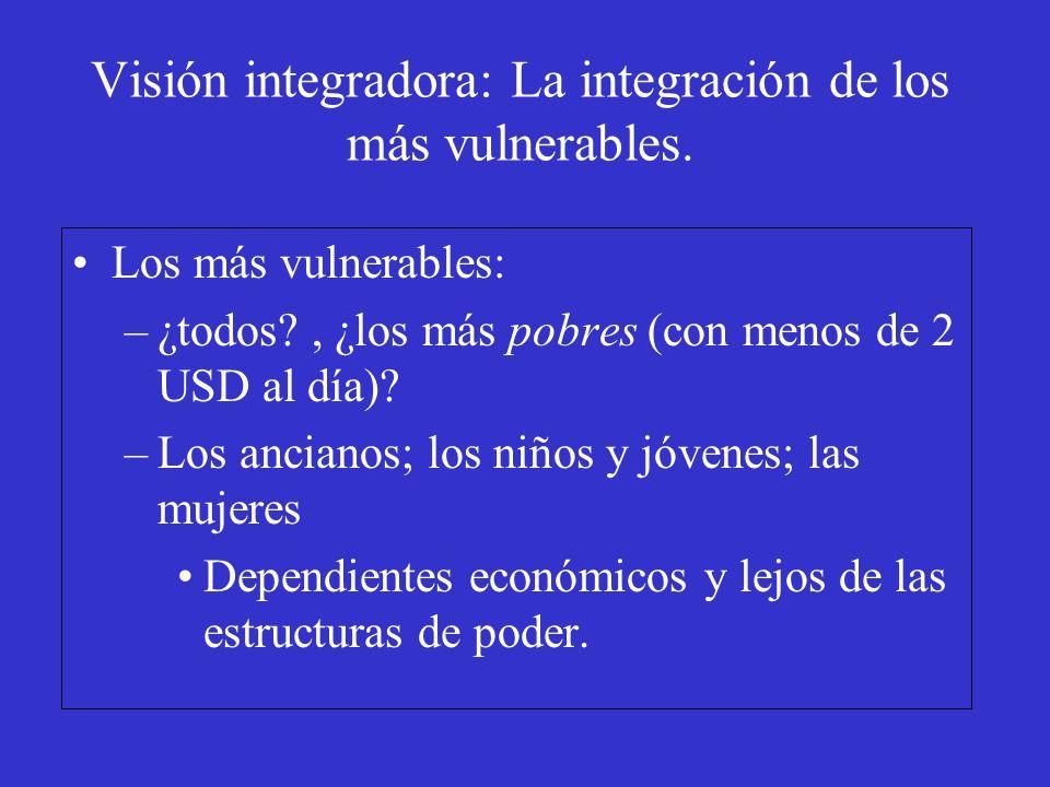 Visión integradora: La integración de los más vulnerables. Los más vulnerables: –¿todos?, ¿los más pobres (con menos de 2 USD al día)? –Los ancianos;