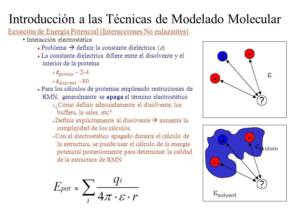 Introducción a las Técnicas de Modelado Molecular Ecuación de Energía Potencial (Interacciones No enlazantes) Interacción electrostática Problema definir la constante dieléctrica ( ) La constante dielectrica difiere entre el disolvente y el interior de la proteína proteína ~ 2-4 disolvente ~80 Para los cálculos de proteínas empleando restricciones de RMN, generalmente se apaga el término electrostático ¿Cómo definir adecuadamente el disolvente, los buffers, la sales, etc.