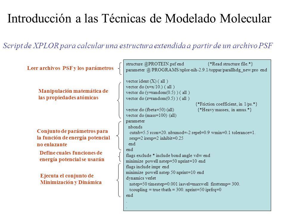 Introducción a las Técnicas de Modelado Molecular Script de XPLOR para calcular una estructura extendida a partir de un archivo PSF structure @PROTEIN.psf end {*Read structure file.*} parameter @/PROGRAMS/xplor-nih-2.9.1/toppar/parallhdg_new.pro end vector ident (X) ( all ) vector do (x=x/10.) ( all ) vector do (y=random(0.5) ) ( all ) vector do (z=random(0.5) ) ( all ) {*Friction coefficient, in 1/ps.*} vector do (fbeta=50) (all) {*Heavy masses, in amus.*} vector do (mass=100) (all) parameter nbonds cutnb=5.5 rcon=20.