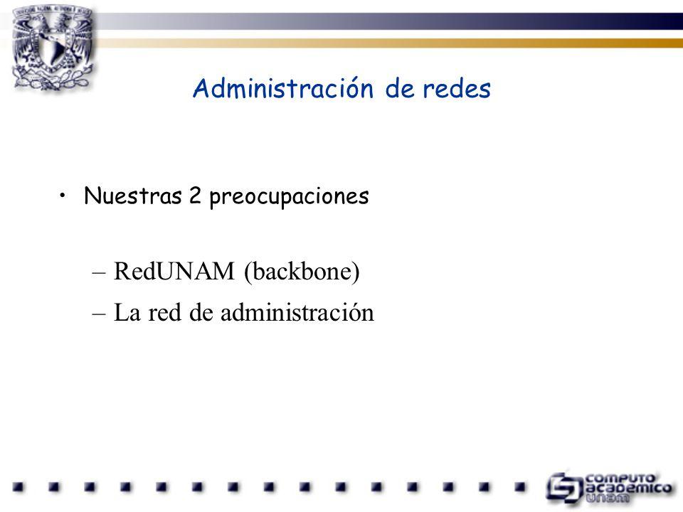 Administración de redes Nuestras 2 preocupaciones –RedUNAM (backbone) –La red de administración